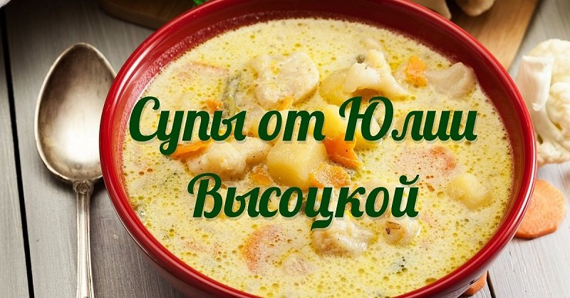 Два рецепта фирменных супов от Юлии Высоцкой